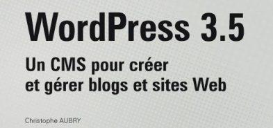 WordPress 3.5 – Un CMS pour créer et gérer blogs et sites Web par Christophe Aubry